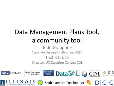 Data Management Plans Tool, a community tool Todd Grappone Associate University Librarian, UCLA Trisha Cruse Director, UC Curation Center, CDL.