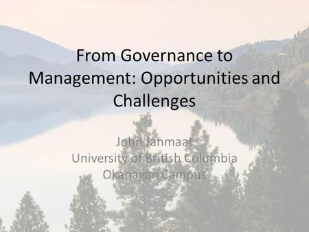 From Governance to Management: Opportunities and Challenges John Janmaat University of British Columbia Okanagan Campus.
