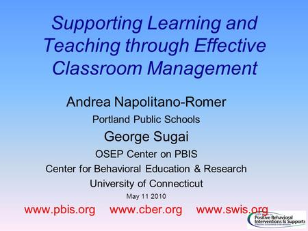 Supporting Learning and Teaching through Effective Classroom Management Andrea Napolitano-Romer Portland Public Schools George Sugai OSEP Center on PBIS.