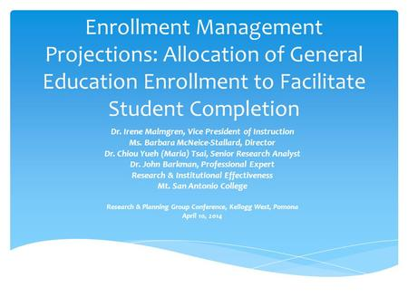 Enrollment Management Projections: Allocation of General Education Enrollment to Facilitate Student Completion Dr. Irene Malmgren, Vice President of Instruction.