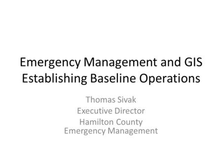 Emergency Management and GIS Establishing Baseline Operations Thomas Sivak Executive Director Hamilton County Emergency Management.