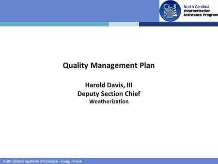 North Carolina Department of Commerce – Energy Division Quality Management Plan Harold Davis, III Deputy Section Chief Weatherization.