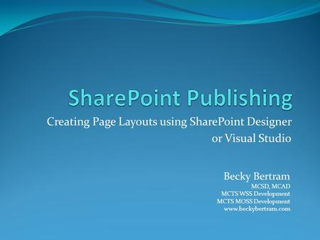 Creating Page Layouts using SharePoint Designer or Visual Studio Becky Bertram MCSD, MCAD MCTS WSS Development MCTS MOSS Development www.beckybertram.com.