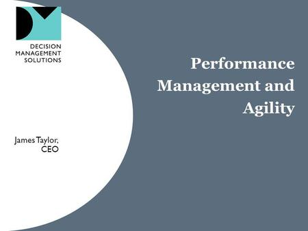 Performance Management and Agility James Taylor, CEO.