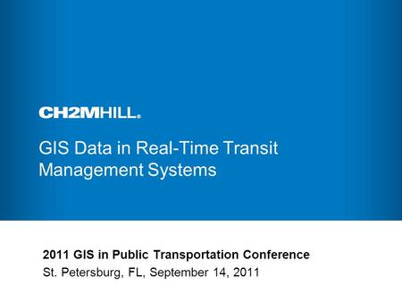 GIS Data in Real-Time Transit Management Systems 2011 GIS in Public Transportation Conference St. Petersburg, FL, September 14, 2011.