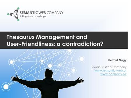 Thesaurus Management and User-Friendliness: a contradiction? Helmut Nagy Semantic Web Company www.semantic-web.at www.poolparty.biz.