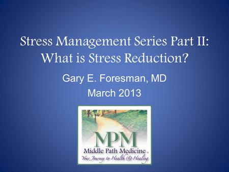 Stress Management Series Part II: What is Stress Reduction? Gary E. Foresman, MD March 2013.