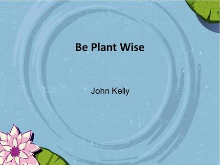 Be Plant Wise John Kelly. Overview Introduction Legislation Some species of concern Horticulture Code of Good Practice Be Plant Wise Spot the Alien Timetable.