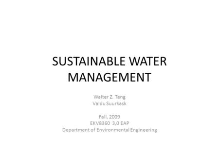 SUSTAINABLE WATER MANAGEMENT Walter Z. Tang Valdu Suurkask Fall, 2009 EKV8360 3,0 EAP Department of Environmental Engineering.