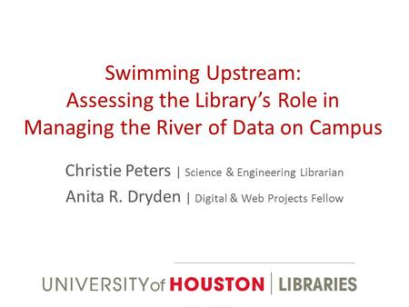 Swimming Upstream: Assessing the Librarys Role in Managing the River of Data on Campus Christie Peters | Science & Engineering Librarian Anita R. Dryden.