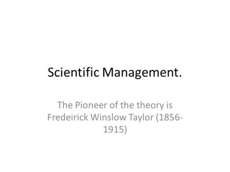 Scientific Management. The Pioneer of the theory is Fredeirick Winslow Taylor (1856- 1915)