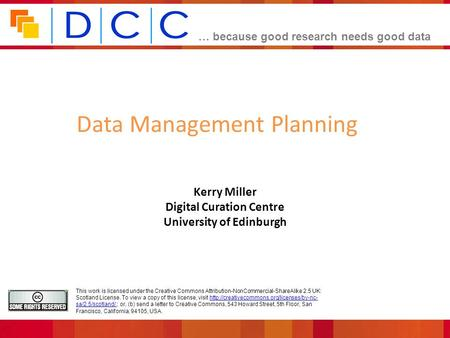 … because good research needs good data Kerry Miller Digital Curation Centre University of Edinburgh Data Management Planning This work is licensed under.