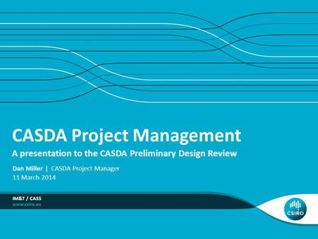 CASDA Project Management A presentation to the CASDA Preliminary Design Review IM&T / CASS Dan Miller | CASDA Project Manager 11 March 2014.