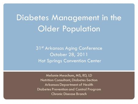 Diabetes Management in the Older Population 31 st Arkansas Aging Conference October 28, 2011 Hot Springs Convention Center Melanie Meachum, MS, RD, LD.