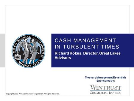 Treasury Management Essentials Sponsored by: Copyright 2012 Wintrust Financial Corporation. All Rights Reserved. CASH MANAGEMENT IN TURBULENT TIMES Richard.