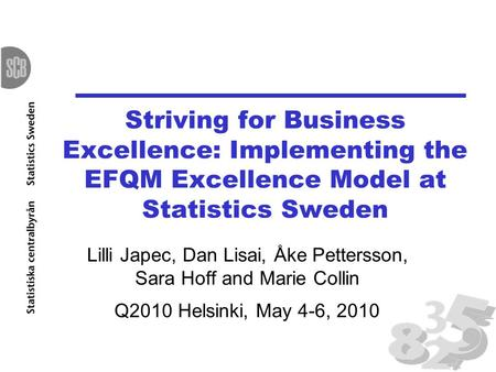 Striving for Business Excellence: Implementing the EFQM Excellence Model at Statistics Sweden Lilli Japec, Dan Lisai, Åke Pettersson, Sara Hoff and Marie.
