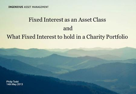 Slide 1 Ingenious Asset Managementwww.ingeniousmedia.co.uk Fixed Interest as an Asset Class and What Fixed Interest to hold in a Charity Portfolio Philip.