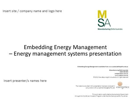 Insert site / company name and logo here Insert presenter/s names here Embedding Energy Management – Energy management systems presentation This publication.