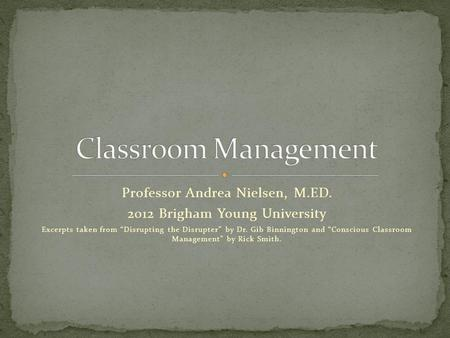 Professor Andrea Nielsen, M.ED. 2012 Brigham Young University Excerpts taken from Disrupting the Disrupter by Dr. Gib Binnington and Conscious Classroom.