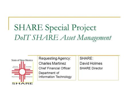 SHARE Special Project DoIT SHARE Asset Management SHARE: David Holmes SHARE Director Requesting Agency: Charles Martinez Chief Financial Officer Department.