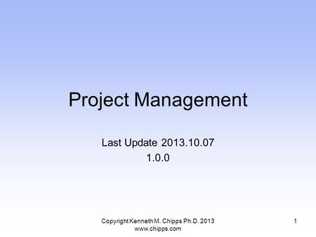 Project Management Last Update 2013.10.07 1.0.0 Copyright Kenneth M. Chipps Ph.D. 2013 www.chipps.com 1.