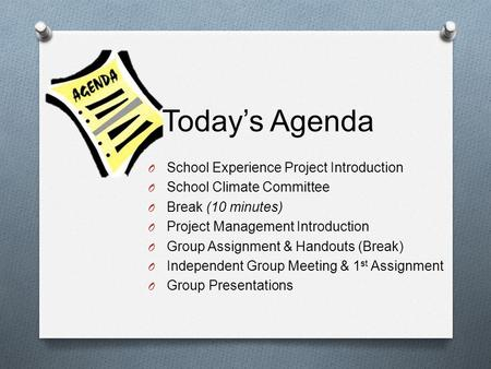 Todays Agenda O School Experience Project Introduction O School Climate Committee O Break (10 minutes) O Project Management Introduction O Group Assignment.