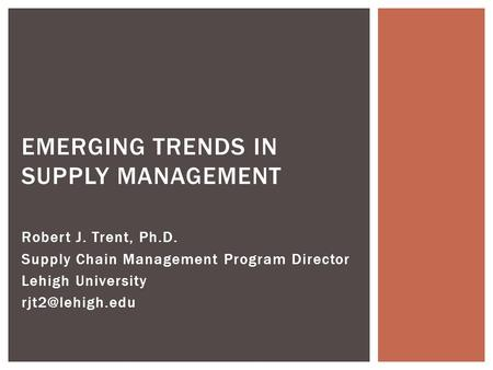 Robert J. Trent, Ph.D. Supply Chain Management Program Director Lehigh University EMERGING TRENDS IN SUPPLY MANAGEMENT.