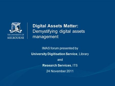 Digital Assets Matter: Demystifying digital assets management IMAS forum presented by University Digitisation Service, Library and Research Services, ITS.