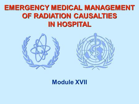 EMERGENCY MEDICAL MANAGEMENT OF RADIATION CAUSALTIES IN HOSPITAL Module XVII.