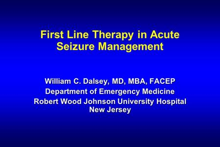 First Line Therapy in Acute Seizure Management William C. Dalsey, MD, MBA, FACEP Department of Emergency Medicine Robert Wood Johnson University Hospital.