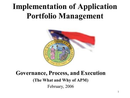 1 Implementation of Application Portfolio Management Governance, Process, and Execution (The What and Why of APM) February, 2006.