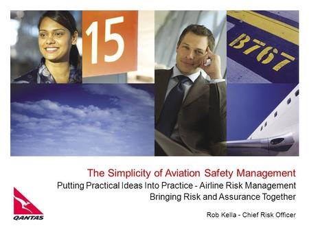 Rob Kella - Chief Risk Officer The Simplicity of Aviation Safety Management Putting Practical Ideas Into Practice - Airline Risk Management Bringing Risk.