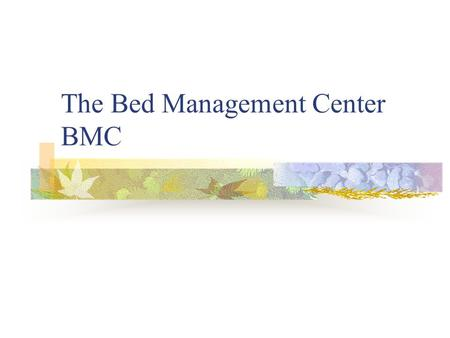 The Bed Management Center BMC. BED MANAGEMENT CENTER STAFFING Manager216-2062 Assistant Manager 216-9836 8 Care Coordinators(RNs) 3 Admission Coordinators.