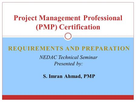 REQUIREMENTS AND PREPARATION Project Management Professional (PMP) Certification NEDAC Technical Seminar Presented by: S. Imran Ahmad, PMP.
