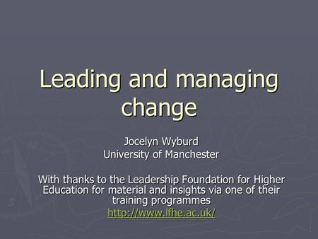 Leading and managing change Jocelyn Wyburd University of Manchester With thanks to the Leadership Foundation for Higher Education for material and insights.