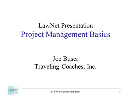 Project Management Basics1 LawNet Presentation Project Management Basics Joe Buser Traveling Coaches, Inc.