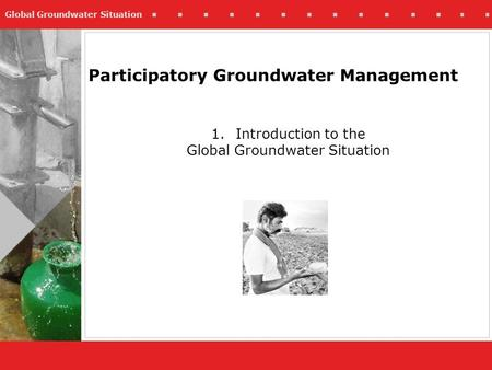 Global Groundwater Situation Participatory Groundwater Management 1.Introduction to the Global Groundwater Situation.