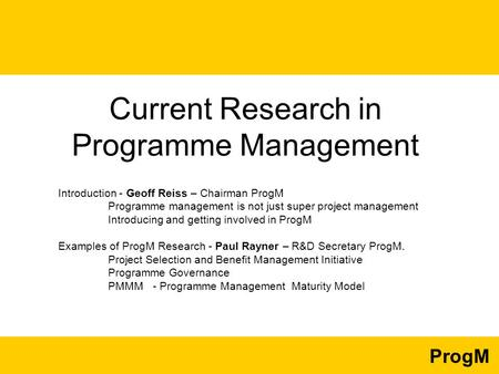 ProgM Current Research in Programme Management Introduction - Geoff Reiss – Chairman ProgM Programme management is not just super project management Introducing.