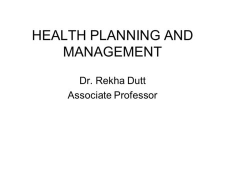 HEALTH PLANNING AND MANAGEMENT Dr. Rekha Dutt Associate Professor.