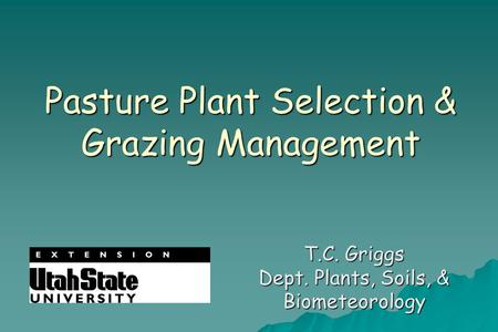 Pasture Plant Selection & Grazing Management T.C. Griggs Dept. Plants, Soils, & Biometeorology.