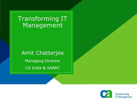 Transforming IT Management Amit Chatterjee Managing Director CA India & SAARC.