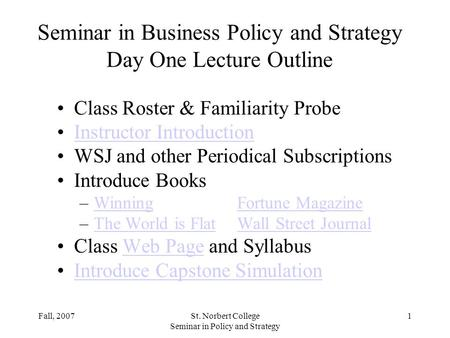 Fall, 2007St. Norbert College Seminar in Policy and Strategy 1 Seminar in Business Policy and Strategy Day One Lecture Outline Class Roster & Familiarity.