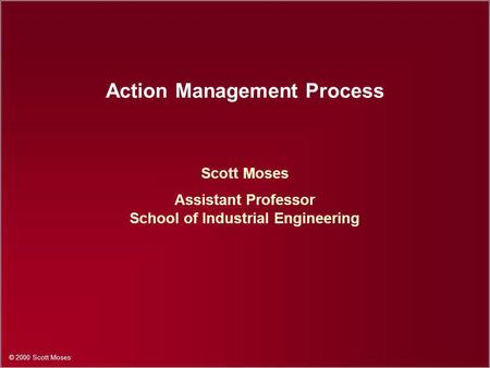 © 2000 Scott Moses Action Management Process Scott Moses Assistant Professor School of Industrial Engineering.