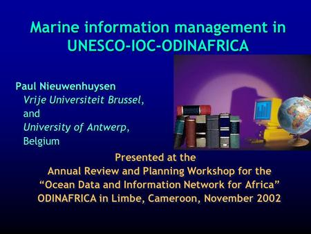 Marine information management in UNESCO-IOC-ODINAFRICA Paul Nieuwenhuysen Vrije Universiteit Brussel, and University of Antwerp, Belgium Presented at.