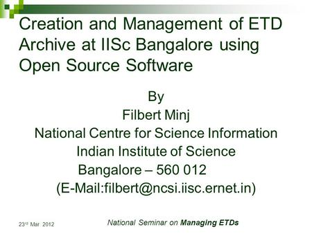 23 rd Mar 2012 National Seminar on Managing ETDs Creation and Management of ETD Archive at IISc Bangalore using Open Source Software By Filbert Minj National.