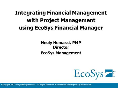 Copyright 2007 EcoSys Management LLC All Rights Reserved. Confidential and Proprietary Information. 1 Integrating Financial Management with Project Management.