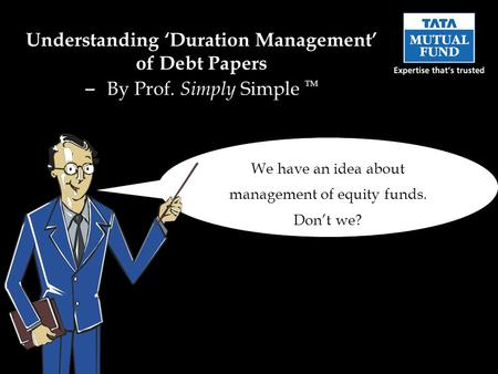 We have an idea about management of equity funds. Dont we? Understanding Duration Management of Debt Papers – By Prof. Simply Simple TM.