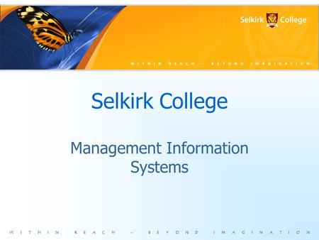 WITHIN REACH – BEYOND IMAGINATION Selkirk College Management Information Systems.