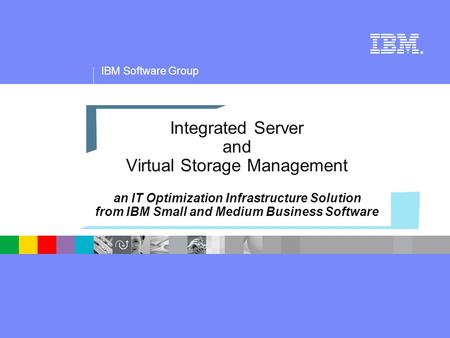IBM Software Group ® Integrated Server and Virtual Storage Management an IT Optimization Infrastructure Solution from IBM Small and Medium Business Software.