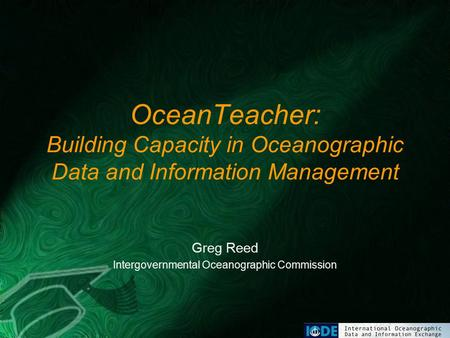 OceanTeacher: Building Capacity in Oceanographic Data and Information Management Greg Reed Intergovernmental Oceanographic Commission.